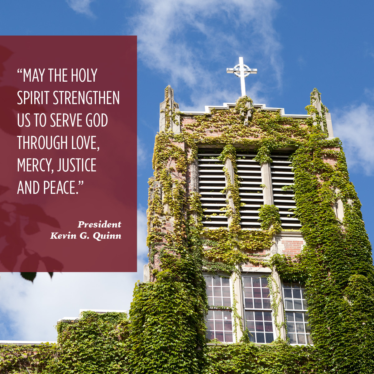 """MAY THE HOLY SPIRIT STRENGTHEN US TO SERVE GOD THROUGH LOVE, MERCY, JUSTICE AND PEACE."" President Kevin G. Quinn"