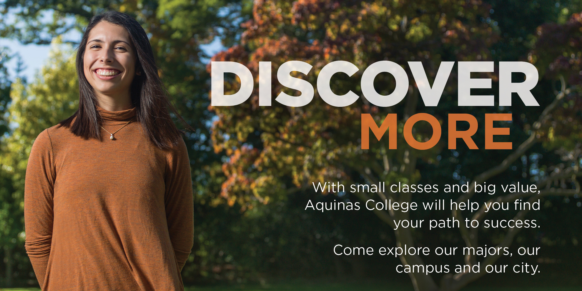 """""""Discover MOre, with small classes and big vlaue, Aquinas College will help you find your path to success. Come explore our majors, our  campus and our city"""""""