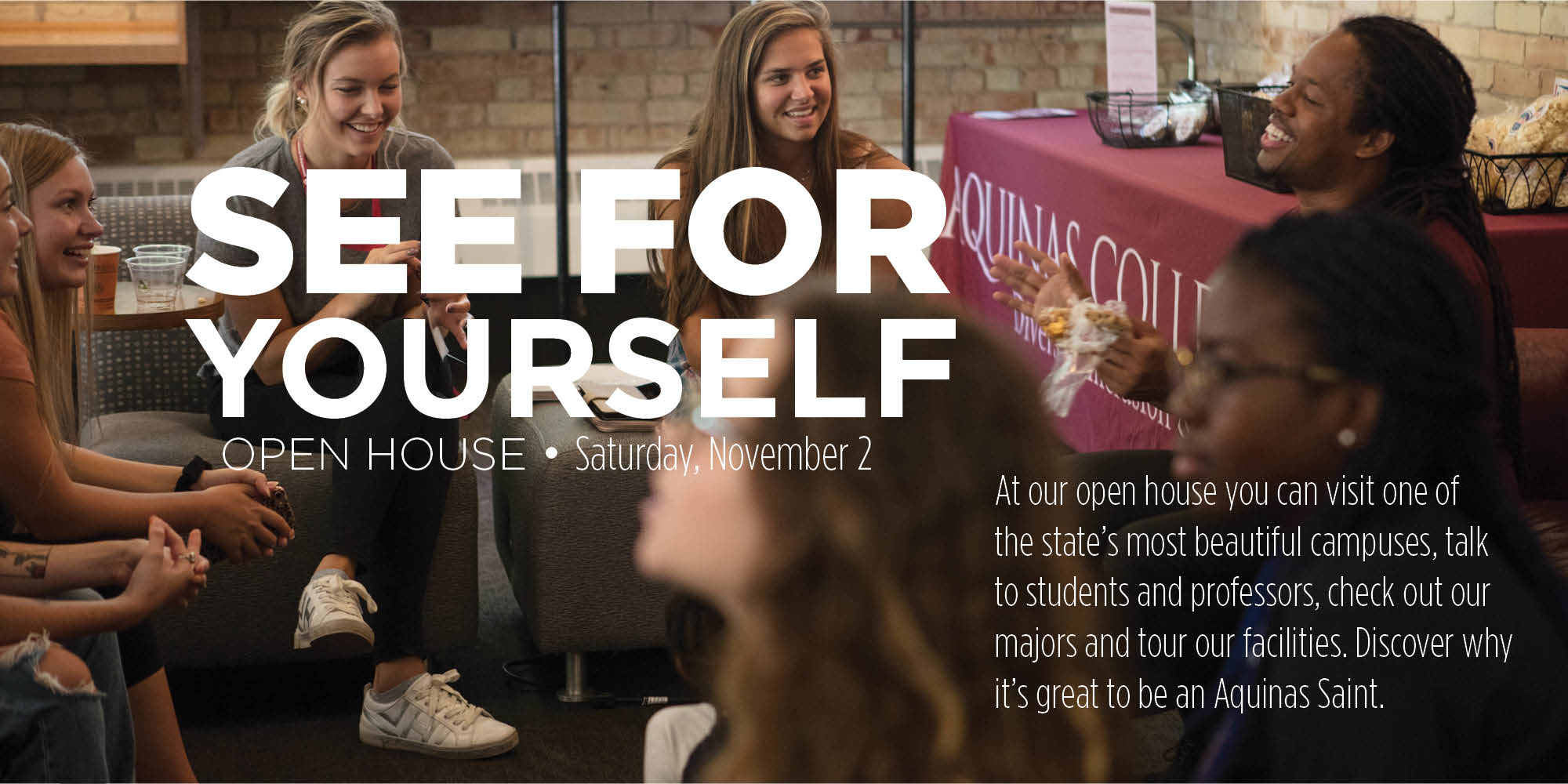 See for yourself; Open House - Saturday, November 2, At our open house you can visit one of the state's most beautiful campuses, talk to studetns and professors, check our majors and tour our facilities. Discover why its's great to be an Aquinas Saint
