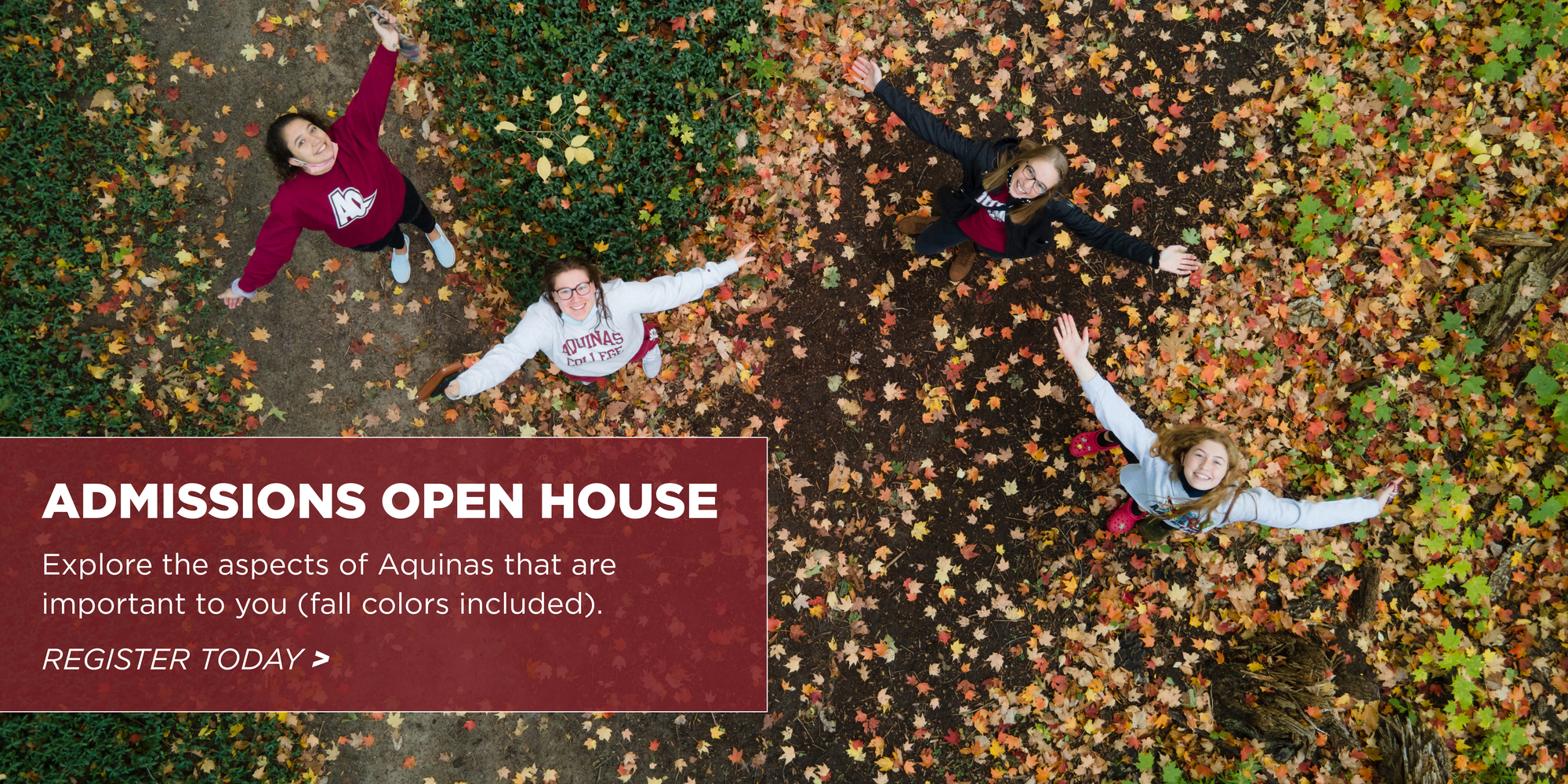 Four students looking up among fall leaves. Admissions Open House. Explore the aspects of Aquinas College that are important to you (fall colors included). Register Now.